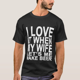 I LOVE IT WHEN MY WIFE LETS ME MAKE BEER TSHIRTS.p T-Shirt