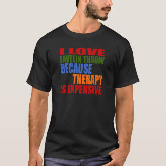 I LOVE JAVELIN THROW BECAUSE THERAPY IS EXPENSIVE T-Shirt