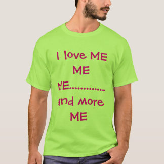 I love ME ME ME..............and more ME T-Shirt