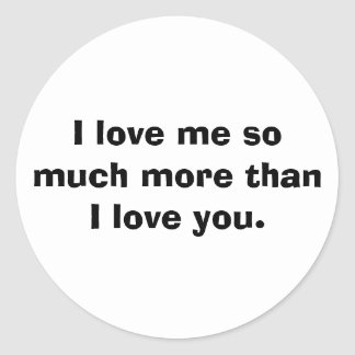 I love me so much more than I love you. Round Sticker