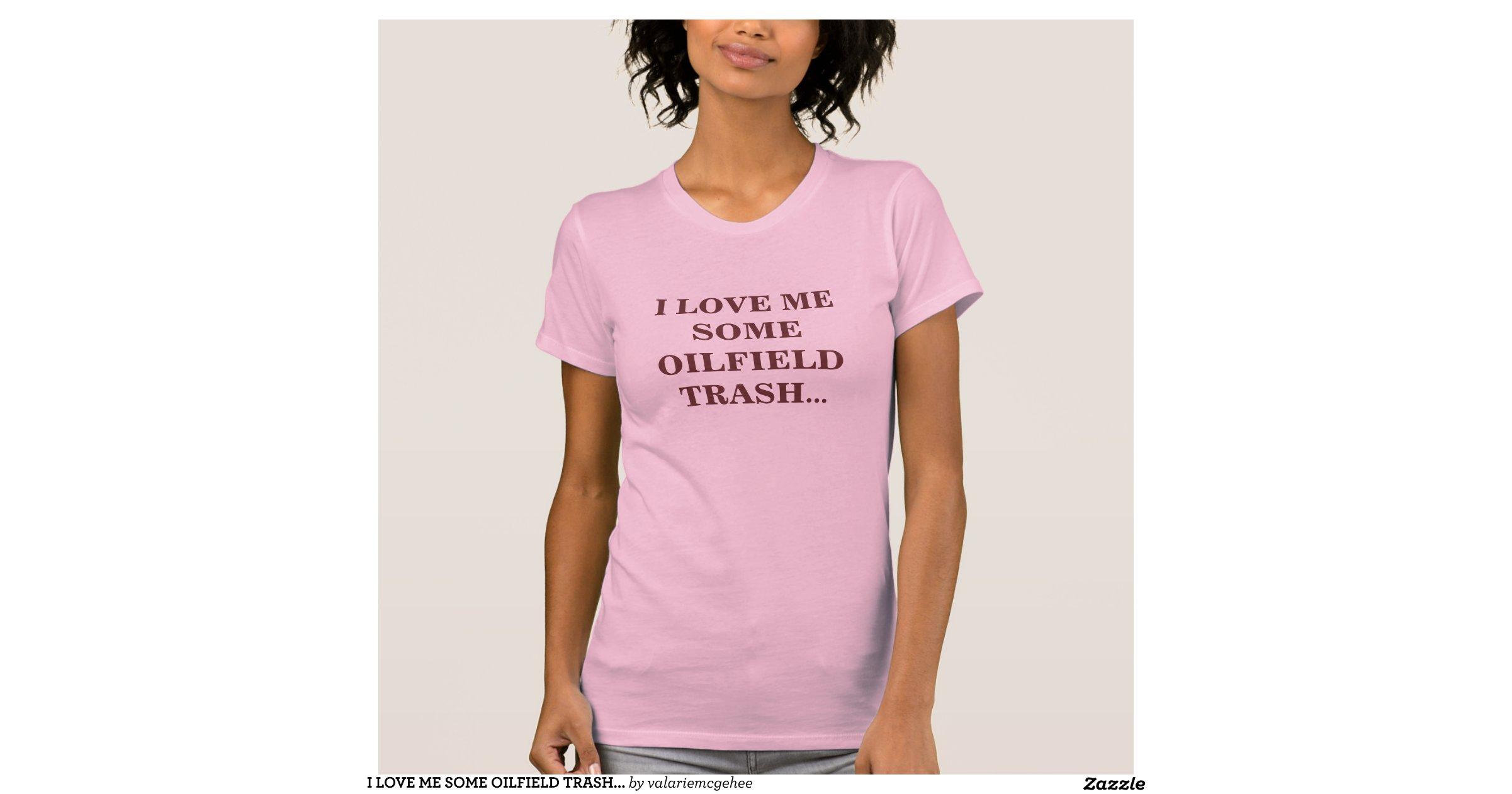 I Love Me Some Oilfield Trash Tee Shirts Zazzle