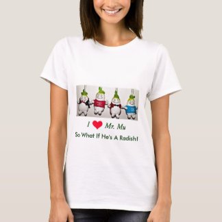 I Love Mr. Mu ~ So What If He's A Radish! T-Shirt
