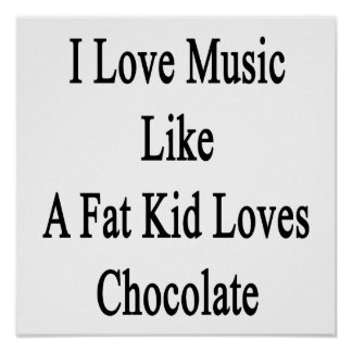 I Love Music Like A Fat Kid Loves Chocolate Poster