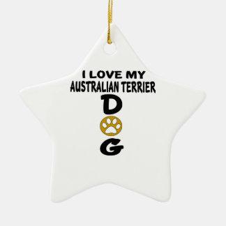 I Love My Australian Terrier Dog Designs Ceramic Star Ornament