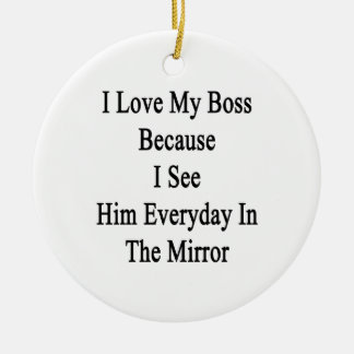 I Love My Boss Because I See Him Everyday In The M Ceramic Ornament