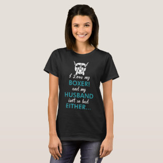I Love My Boxer Dog My Husband Isnt So Bad Either T-Shirt
