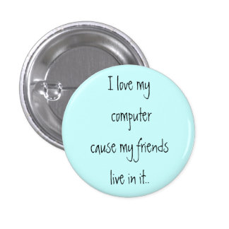 I love my computer cause my friends live in it.. 1 inch round button