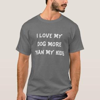 I LOVE MY DOG MORE THAN MY KIDS T-Shirt