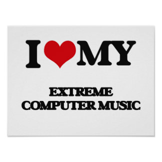 I Love My EXTREME COMPUTER MUSIC Posters