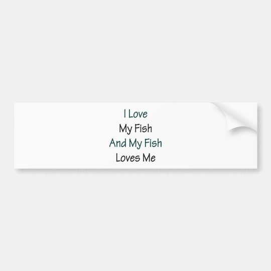 I Love My Fish And My Fish Loves Me Bumper Sticker