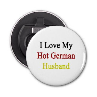 I Love My Hot German Husband Button Bottle Opener