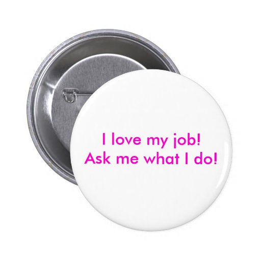 I love my job!  Ask me what I do! Button