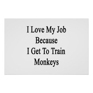 I Love My Job Because I Get To Train Monkeys Print