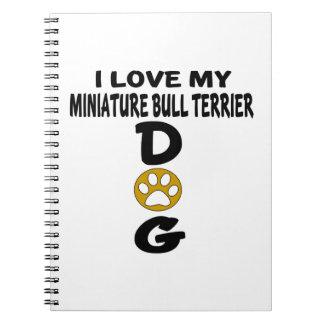I Love My Miniature Bull Terrier Dog Designs Notebook