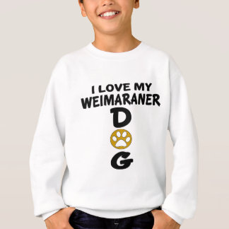 I Love My Weimaraner Dog Designs Sweatshirt