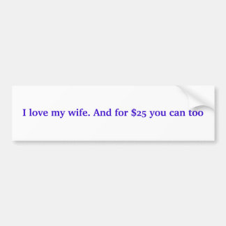 I love my wife. And for $25 you can too Bumper Sticker