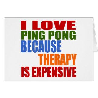 I LOVE PING PONG BECAUSE THERAPY IS EXPENSIVE CARD