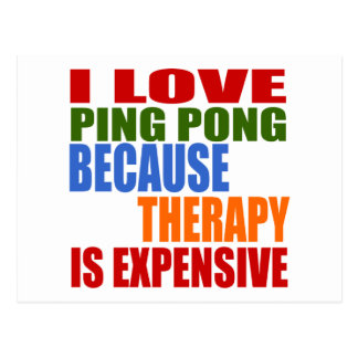 I LOVE PING PONG BECAUSE THERAPY IS EXPENSIVE POSTCARD
