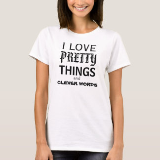 I LOVE PRETTY THINGS AND CLEVER WORDS T-Shirt