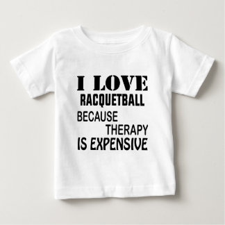 I Love Racquetball Because Therapy Is Expensive Baby T-Shirt