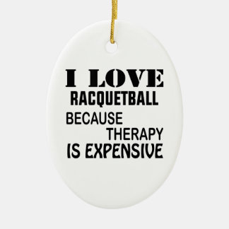 I Love Racquetball Because Therapy Is Expensive Ceramic Ornament