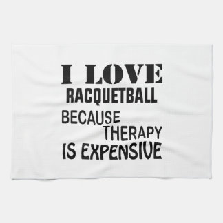 I Love Racquetball Because Therapy Is Expensive Kitchen Towel