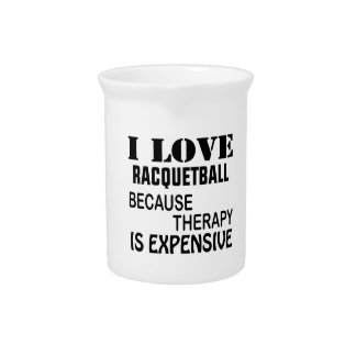 I Love Racquetball Because Therapy Is Expensive Pitcher