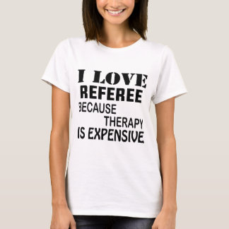 I Love Referee Because Therapy Is Expensive T-Shirt