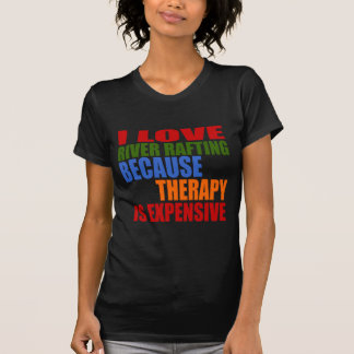 I LOVE RIVER RAFTING BECAUSE THERAPY IS EXPENSIVE T-Shirt