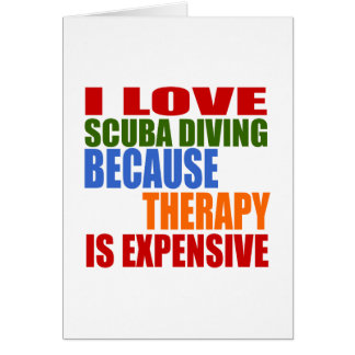 I LOVE SCUBA DIVING BECAUSE THERAPY IS EXPENSIVE CARD