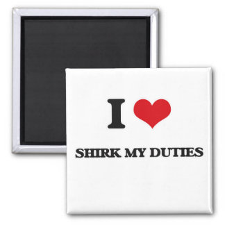I Love Shirk My Duties Magnet