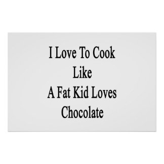 I Love To Cook Like A Fat Kid Loves Chocolate Poster