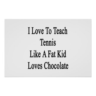 I Love To Teach Tennis Like A Fat Kid Loves Chocol Poster
