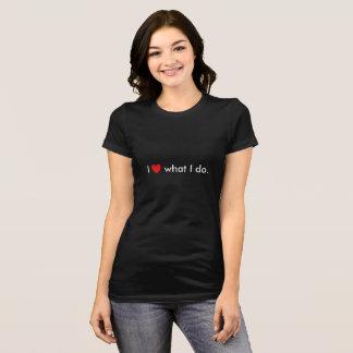 I Love What I Do T-shirt
