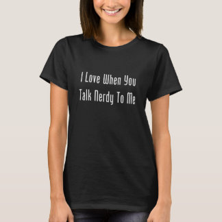 I Love When You Talk Nerdy To Me (dark) T-Shirt
