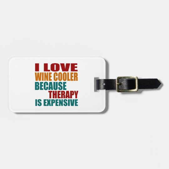 I LOVE WINE COOLER BECAUSE THERAPY IS EXPENSIVE LUGGAGE TAG