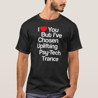 I Love You But I've Chosen Uplifting Tech Trance T-Shirt