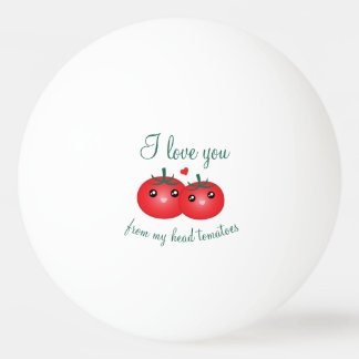 I Love You From My Head Tomatoes Funny Fruit Pun Ping Pong Ball