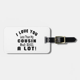 I LOVE YOU LESS THAN MY COUSIN BUT STILL A LOT! LUGGAGE TAG