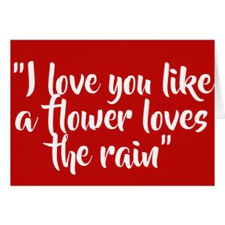 I love you like a flower loves the rain card