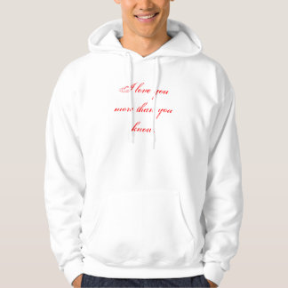 I love you more than you know. hoodie