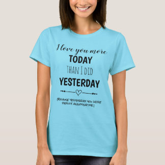 I Love You More Today Than Yesterday Funny T-Shirt