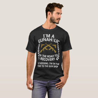 I m A Gunaholic On The Road To Recovery T-Shirt