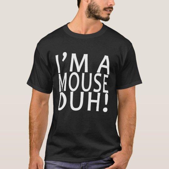 I'M A MOUSE DUH ..png T-Shirt