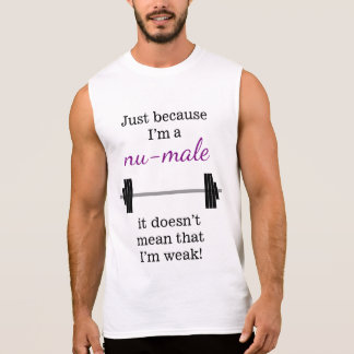 I'm a nu-male ... doesn't mean that I'm weak! Sleeveless Shirt