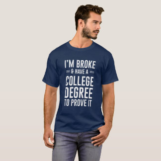 I'm broke and I have the college degree to prove T-Shirt