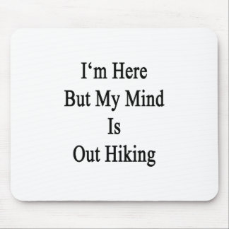 I m Here But My Mind Is Out Hiking Mousepads