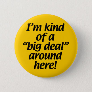 I'm kind of a big deal around here. 2 inch round button