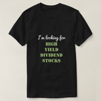 I'm looking for HIGH YIELD DIVIDEND STOCKS T-Shirt