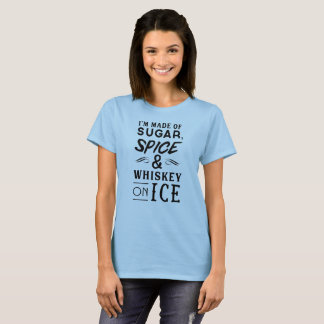 I'm made of sugar, spice & whiskey on ice T-Shirt
